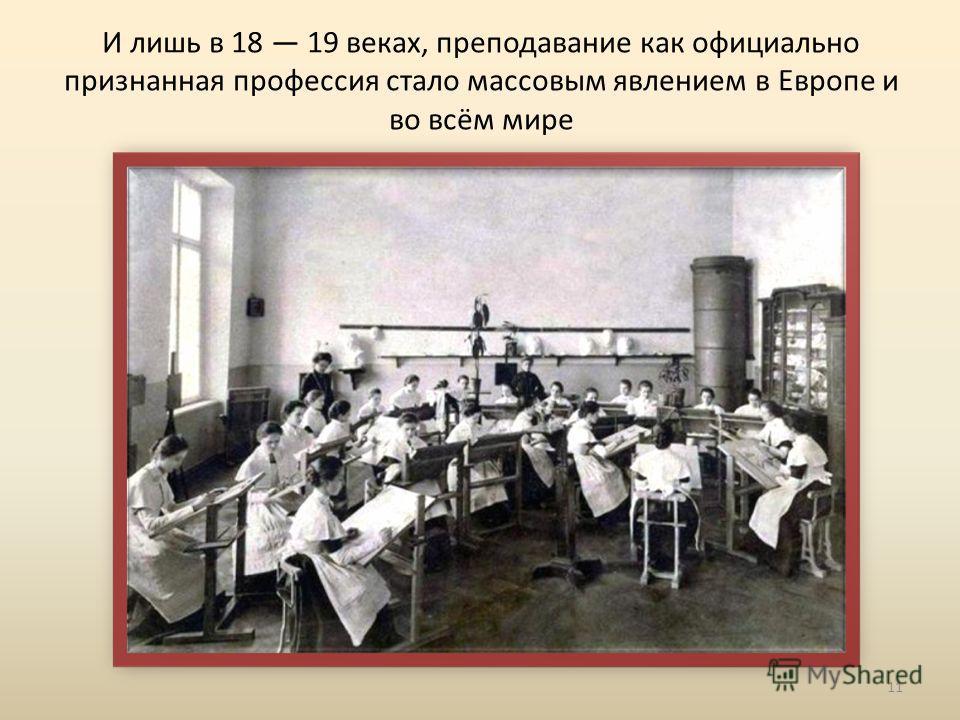 И лишь в 18 19 веках, преподавание как официально признанная профессия стало массовым явлением в Европе и во всём мире 11