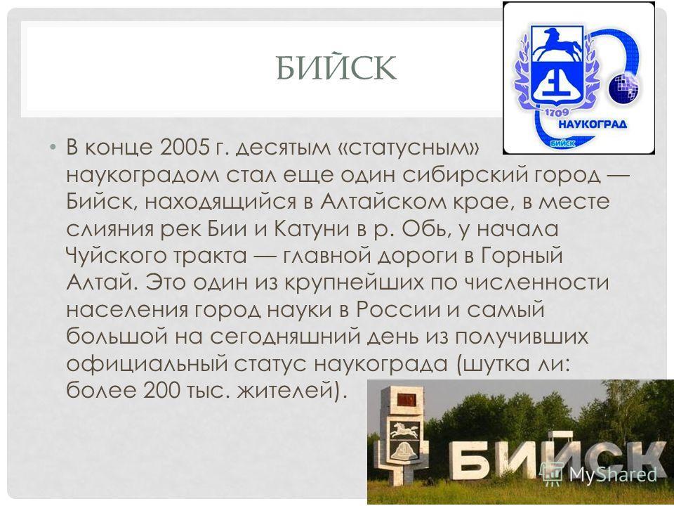 БИЙСК В конце 2005 г. десятым «статусным» наукоградом стал еще один сибирский город Бийск, находящийся в Алтайском крае, в месте слияния рек Бии и Катуни в р. Обь, у начала Чуйского тракта главной дороги в Горный Алтай. Это один из крупнейших по числ