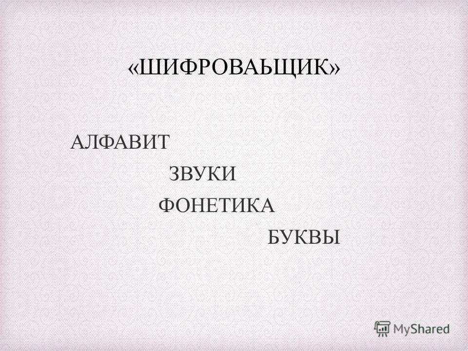«ШИФРОВАЬЩИК» АЛФАВИТ ЗВУКИ ФОНЕТИКА БУКВЫ