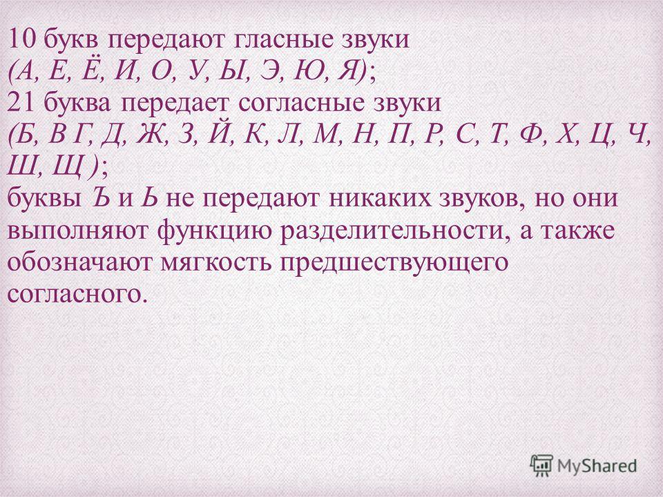 10 букв передают гласные звуки (А, Е, Ё, И, О, У, Ы, Э, Ю, Я); 21 буква передает согласные звуки (Б, В Г, Д, Ж, З, Й, К, Л, М, Н, П, Р, С, Т, Ф, Х, Ц, Ч, Ш, Щ ); буквы Ъ и Ь не передают никаких звуков, но они выполняют функцию разделительности, а так