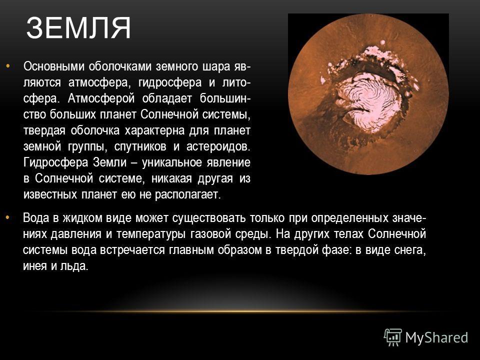 Основными оболочками земного шара яв- ляются атмосфера, гидросфера и лито- сфера. Атмосферой обладает большин- ство больших планет Солнечной системы, твердая оболочка характерна для планет земной группы, спутников и астероидов. Гидросфера Земли – уни