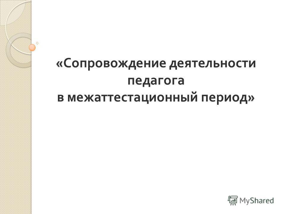 « » « Сопровождение деятельности педагога в межаттестационный период »