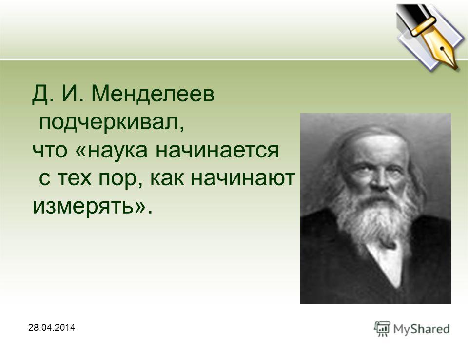 28.04.2014 Д. И. Менделеев подчеркивал, что «наука начинается с тех пор, как начинают измерять».