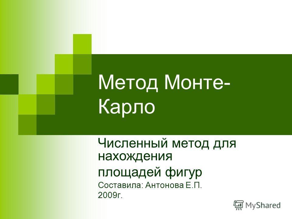 Метод Монте- Карло Численный метод для нахождения площадей фигур Составила: Антонова Е.П. 2009г.