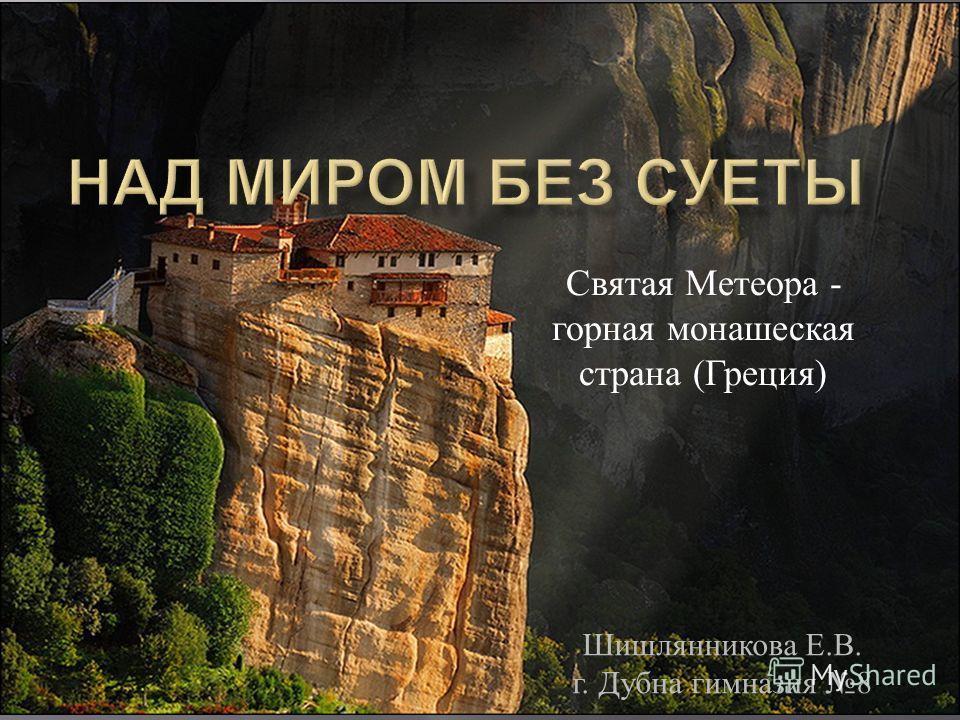 Шишлянникова Е. В. г. Дубна гимназия 8 Святая Метеора - горная монашеская страна ( Греция )