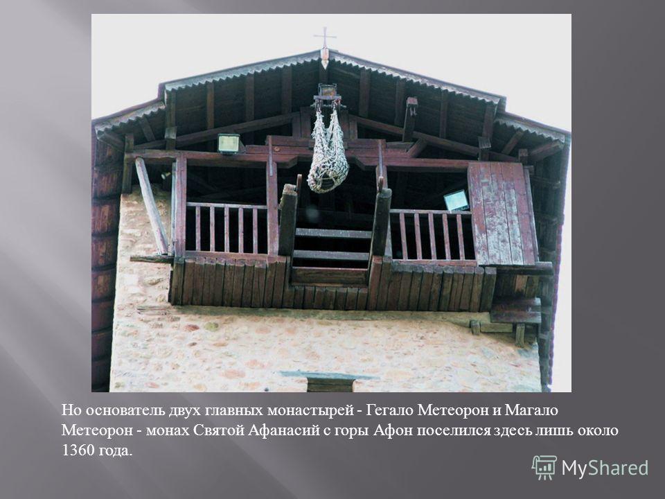 Но основатель двух главных монастырей - Гегало Метеорон и Магало Метеорон - монах Святой Афанасий с горы Афон поселился здесь лишь около 1360 года.