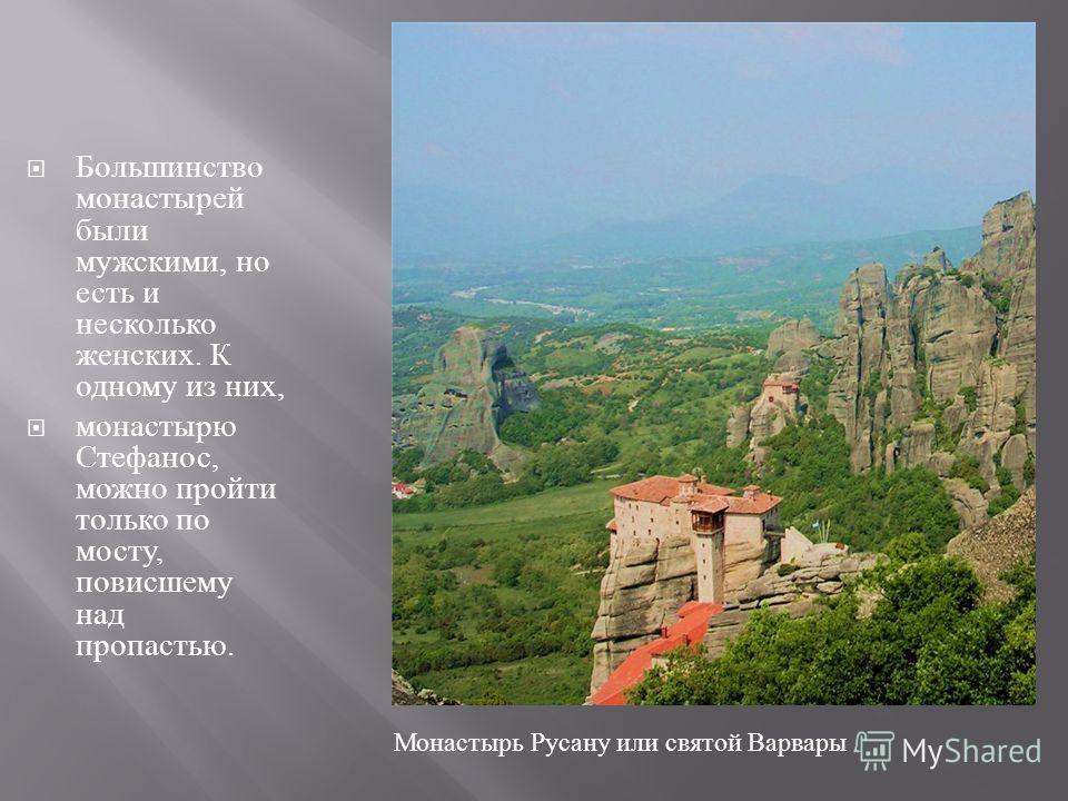 Большинство монастырей были мужскими, но есть и несколько женских. К одному из них, монастырю Стефанос, можно пройти только по мосту, повисшему над пропастью. Монастырь Русану или святой Варвары
