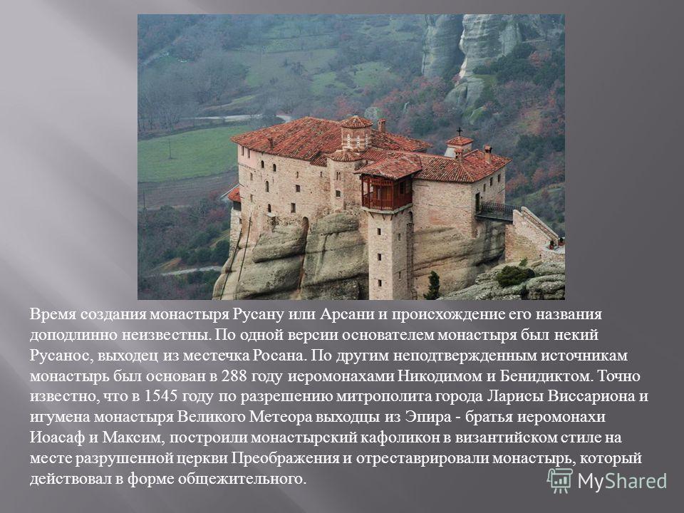 Время создания монастыря Русану или Арсани и происхождение его названия доподлинно неизвестны. По одной версии основателем монастыря был некий Русанос, выходец из местечка Росана. По другим неподтвержденным источникам монастырь был основан в 288 году