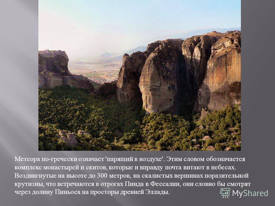 Метеора по-гречески означает 'парящий в воздухе'. Этим словом обозначается комплекс монастырей и скитов, которые и вправду почта витают в небесах. Воздвигнутые на высоте до 300 метров, на скалистых вершинах поразительной крутизны, что встречаются в о