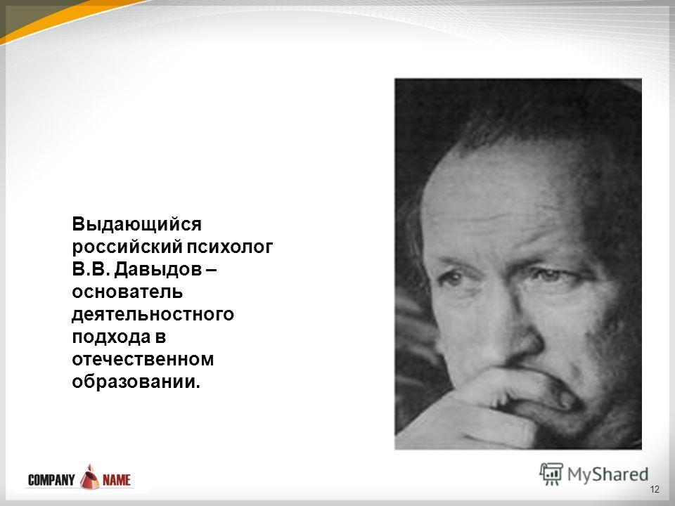 12 Выдающийся российский психолог В.В. Давыдов – основатель деятельностного подхода в отечественном образовании.