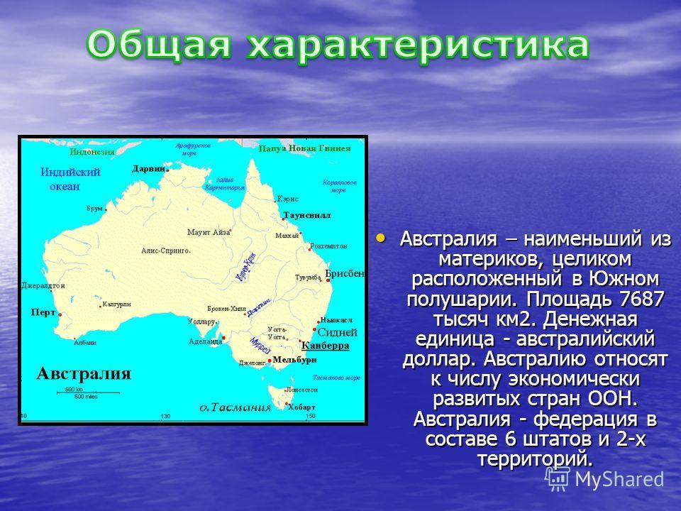 Австралия – наименьший из материков, целиком расположенный в Южном полушарии. Площадь 7687 тысяч км2. Денежная единица - австралийский доллар. Австралию относят к числу экономически развитых стран ООН. Австралия - федерация в составе 6 штатов и 2-х т