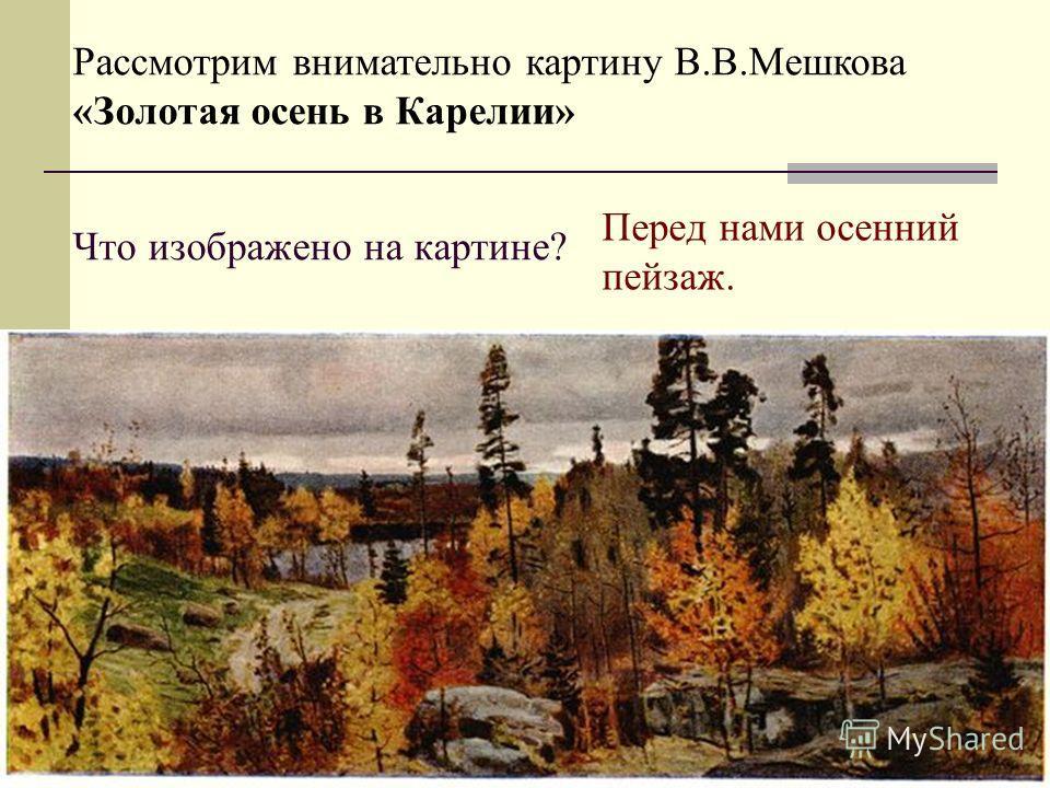 Что изображено на картине? Рассмотрим внимательно картину В.В.Мешкова «Золотая осень в Карелии» Перед нами осенний пейзаж.
