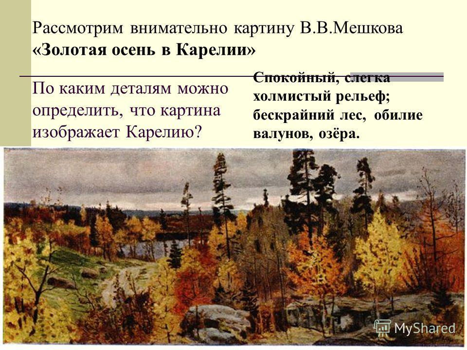 По каким деталям можно определить, что картина изображает Карелию? Рассмотрим внимательно картину В.В.Мешкова «Золотая осень в Карелии» Спокойный, слегка холмистый рельеф; бескрайний лес, обилие валунов, озёра.