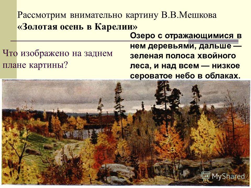 Что изображено на заднем плане картины? Рассмотрим внимательно картину В.В.Мешкова «Золотая осень в Карелии» Озеро с отражающимися в нем деревьями, дальше зеленая полоса хвойного леса, и над всем низкое сероватое небо в облаках.