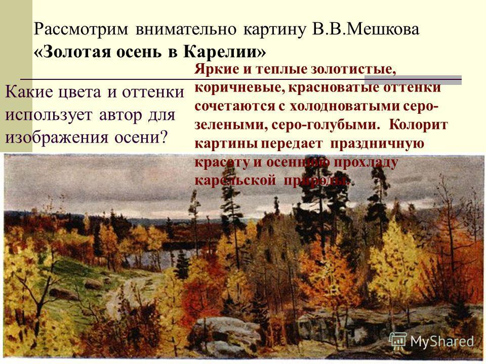 Какие цвета и оттенки использует автор для изображения осени? Рассмотрим внимательно картину В.В.Мешкова «Золотая осень в Карелии» Яркие и теплые золотистые, коричневые, красноватые оттенки сочетаются с холодноватыми серо- зелеными, серо-голубыми. Ко