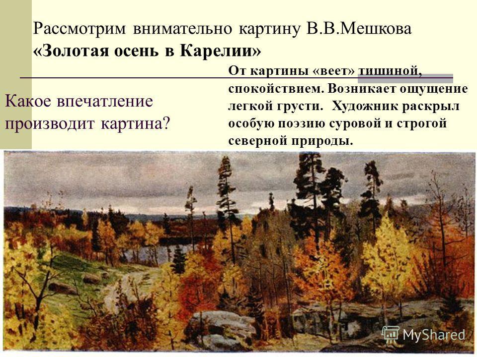 Какое впечатление производит картина? Рассмотрим внимательно картину В.В.Мешкова «Золотая осень в Карелии» От картины «веет» тишиной, спокойствием. Возникает ощущение легкой грусти. Художник раскрыл особую поэзию суровой и строгой северной природы.