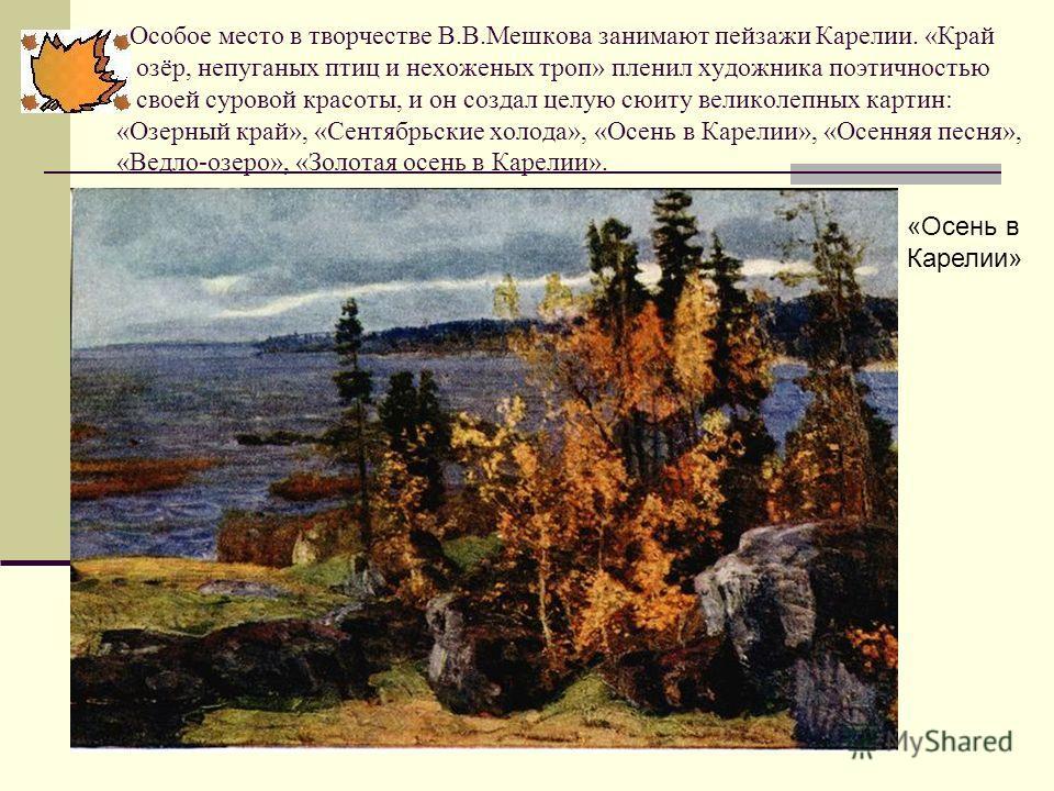 Особое место в творчестве В.В.Мешкова занимают пейзажи Карелии. «Край озёр, непуганых птиц и нехоженых троп» пленил художника поэтичностью своей суровой красоты, и он создал целую сюиту великолепных картин: «Озерный край», «Сентябрьские холода», «Осе