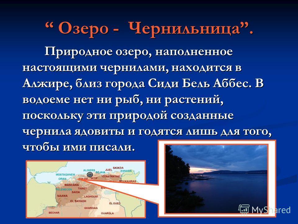 Озеро - Чернильница. Озеро - Чернильница. Природное озеро, наполненное настоящими чернилами, находится в Алжире, близ города Сиди Бель Аббес. В водоеме нет ни рыб, ни растений, поскольку эти природой созданные чернила ядовиты и годятся лишь для того,