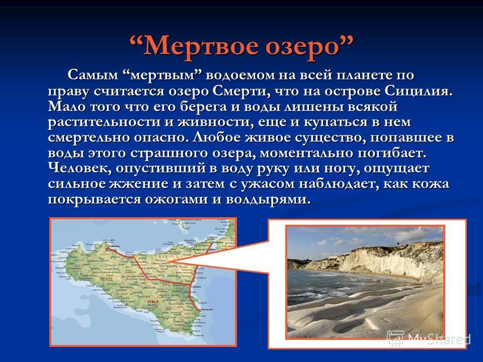 Мертвое озеро Самым мертвым водоемом на всей планете по праву считается озеро Смерти, что на острове Сицилия. Мало того что его берега и воды лишены всякой растительности и живности, еще и купаться в нем смертельно опасно. Любое живое существо, попав