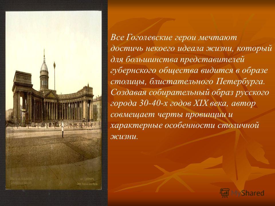 Все Гоголевские герои мечтают достичь некоего идеала жизни, который для большинства представителей губернского общества видится в образе столицы, блистательного Петербурга. Создавая собирательный образ русского города 30-40-х годов XIX века, автор с