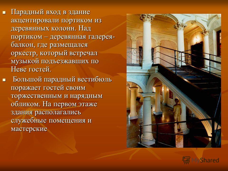 Парадный вход в здание акцентировали портиком из деревянных колонн. Над портиком – деревянная галерея- балкон, где размещался оркестр, который встречал музыкой подъезжавших по Неве гостей. Парадный вход в здание акцентировали портиком из деревянных к