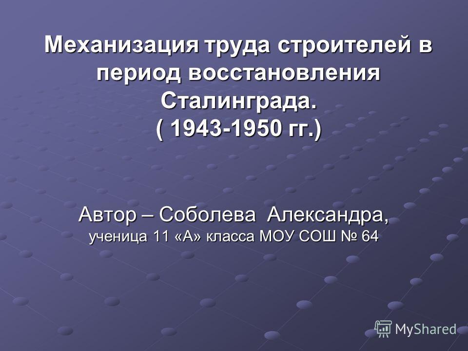 Механизация труда строителей в период восстановления Сталинграда. ( 1943-1950 гг.) Автор – Соболева Александра, ученица 11 «А» класса МОУ СОШ 64