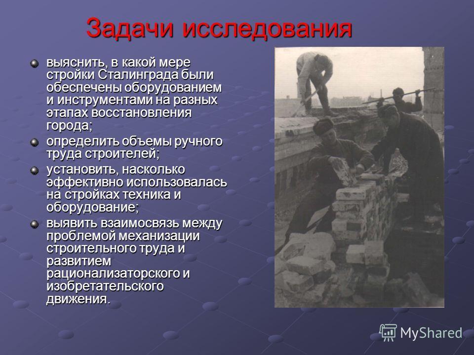 Задачи исследования выяснить, в какой мере стройки Сталинграда были обеспечены оборудованием и инструментами на разных этапах восстановления города; определить объемы ручного труда строителей; установить, насколько эффективно использовалась на стройк