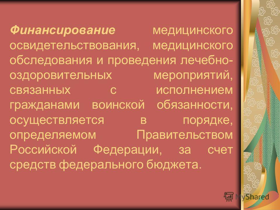 Финансирование медицинского освидетельствования, медицинского обследования и проведения лечебно- оздоровительных мероприятий, связанных с исполнением гражданами воинской обязанности, осуществляется в порядке, определяемом Правительством Российской Фе