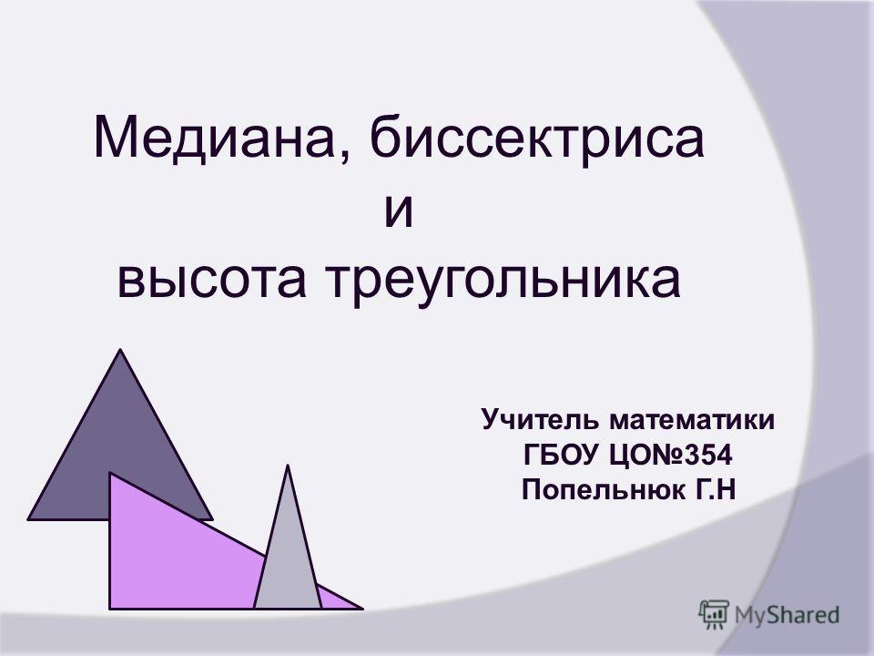 Медиана, биссектриса и высота треугольника Учитель математики ГБОУ ЦО354 Попельнюк Г.Н