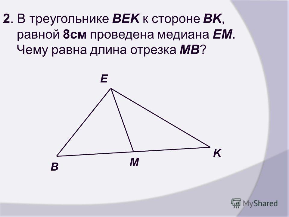 2. В треугольнике BEK к стороне BK, равной 8см проведена медиана EM. Чему равна длина отрезка MB? B M K E