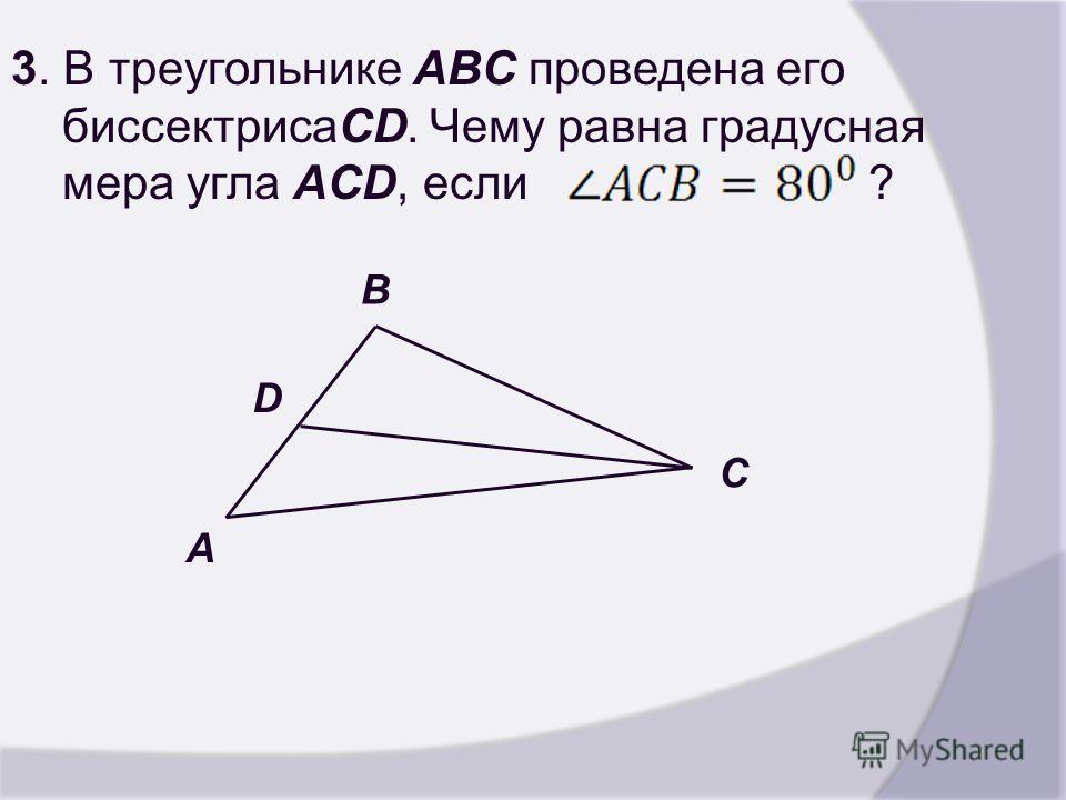 3. В треугольнике ABC проведена его биссектрисаCD. Чему равна градусная мера угла ACD, если ? D A C B
