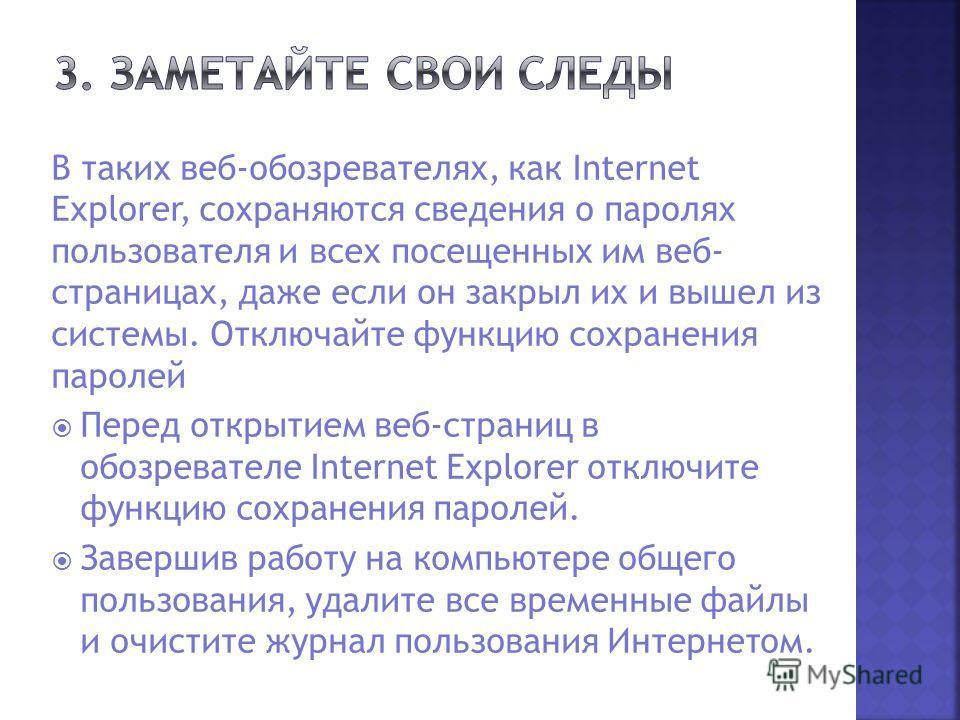 В таких веб-обозревателях, как Internet Explorer, сохраняются сведения о паролях пользователя и всех посещенных им веб- страницах, даже если он закрыл их и вышел из системы. Отключайте функцию сохранения паролей Перед открытием веб-страниц в обозрева