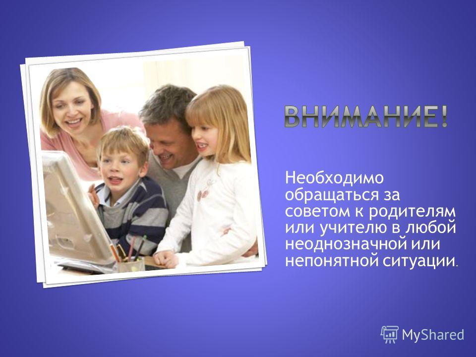 Необходимо обращаться за советом к родителям или учителю в любой неоднозначной или непонятной ситуации.