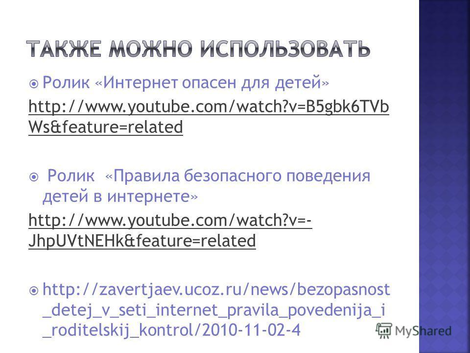 Ролик «Интернет опасен для детей» http://www.youtube.com/watch?v=B5gbk6TVb Ws&feature=related Ролик «Правила безопасного поведения детей в интернете» http://www.youtube.com/watch?v=- JhpUVtNEHk&feature=related http://zavertjaev.ucoz.ru/news/bezopasno