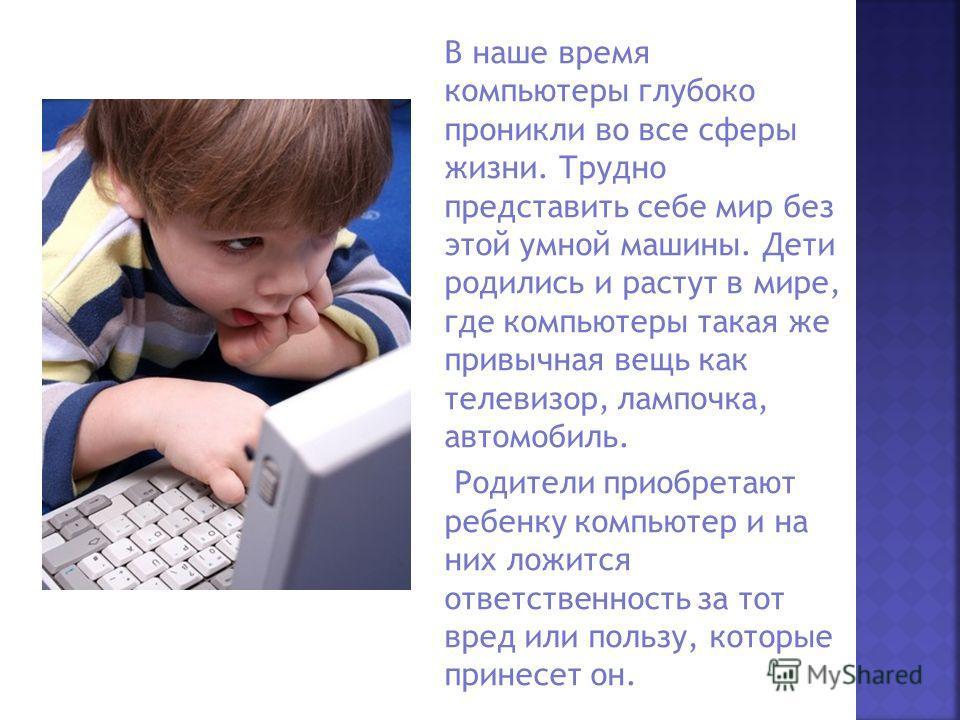 В наше время компьютеры глубоко проникли во все сферы жизни. Трудно представить себе мир без этой умной машины. Дети родились и растут в мире, где компьютеры такая же привычная вещь как телевизор, лампочка, автомобиль. Родители приобретают ребенку ко