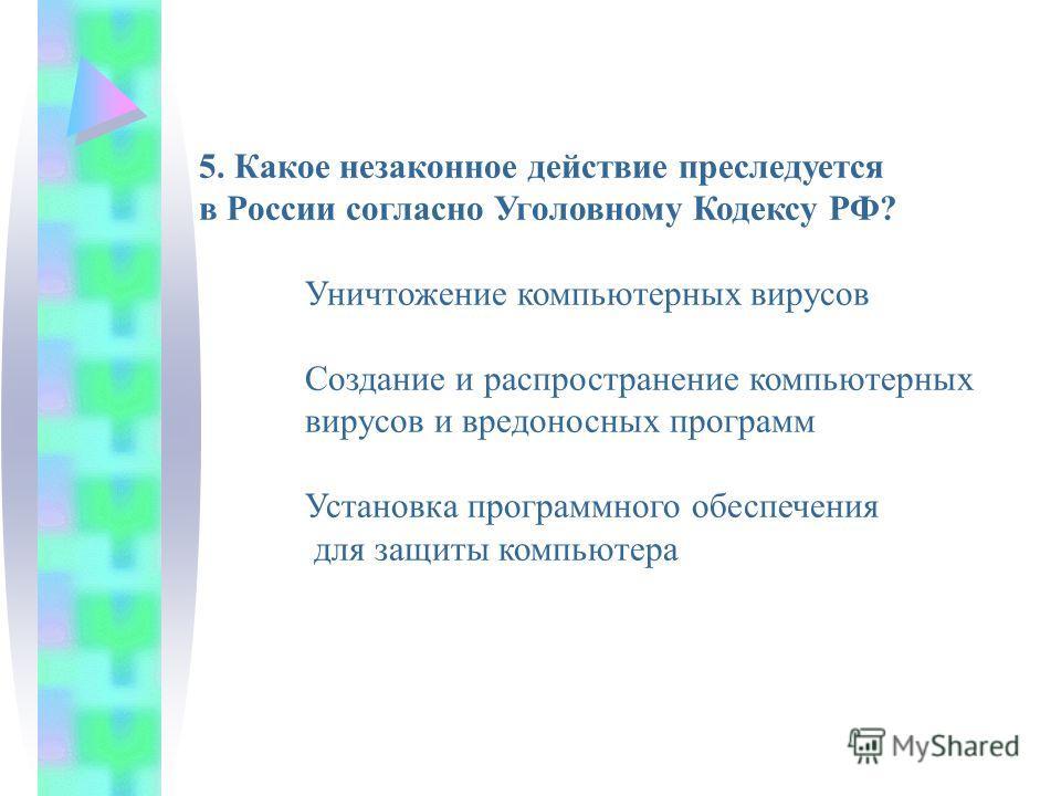 5. Какое незаконное действие преследуется в России согласно Уголовному Кодексу РФ? Уничтожение компьютерных вирусов Создание и распространение компьютерных вирусов и вредоносных программ Установка программного обеспечения для защиты компьютера