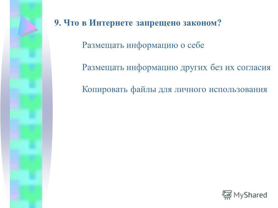 9. Что в Интернете запрещено законом? Размещать информацию о себе Размещать информацию других без их согласия Копировать файлы для личного использования