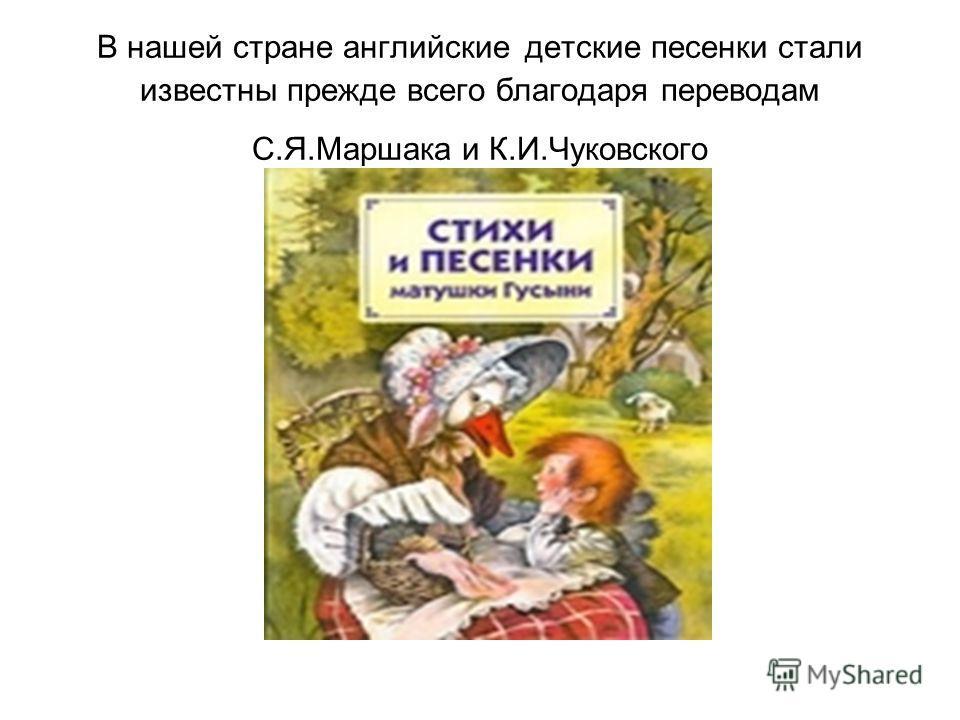 В нашей стране английские детские песенки стали известны прежде всего благодаря переводам С.Я.Маршака и К.И.Чуковского