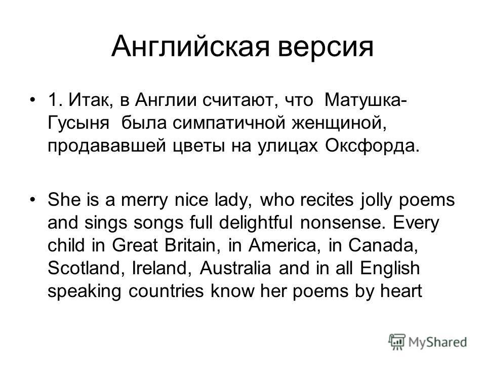 Английская версия 1. Итак, в Англии считают, что Матушка- Гусыня была симпатичной женщиной, продававшей цветы на улицах Оксфорда. She is а merry nice lady, who recites jolly poems and sings songs full delightful nonsense. Every child in Great Britain