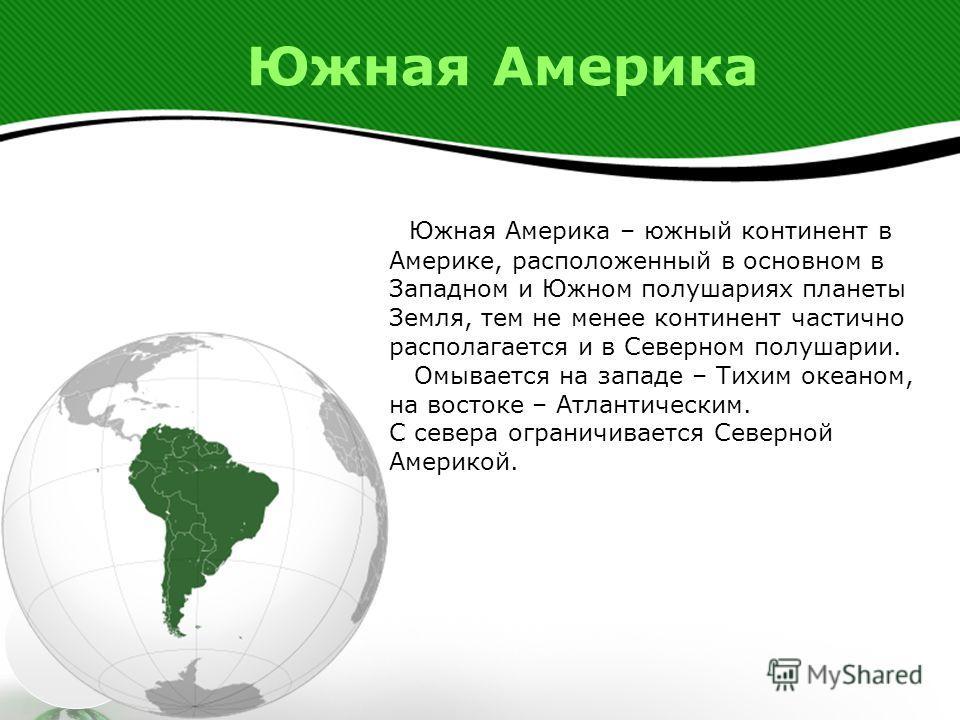 Южная Америка Южная Америка – южный континент в Америке, расположенный в основном в Западном и Южном полушариях планеты Земля, тем не менее континент частично располагается и в Северном полушарии. Омывается на западе – Тихим океаном, на востоке – Атл