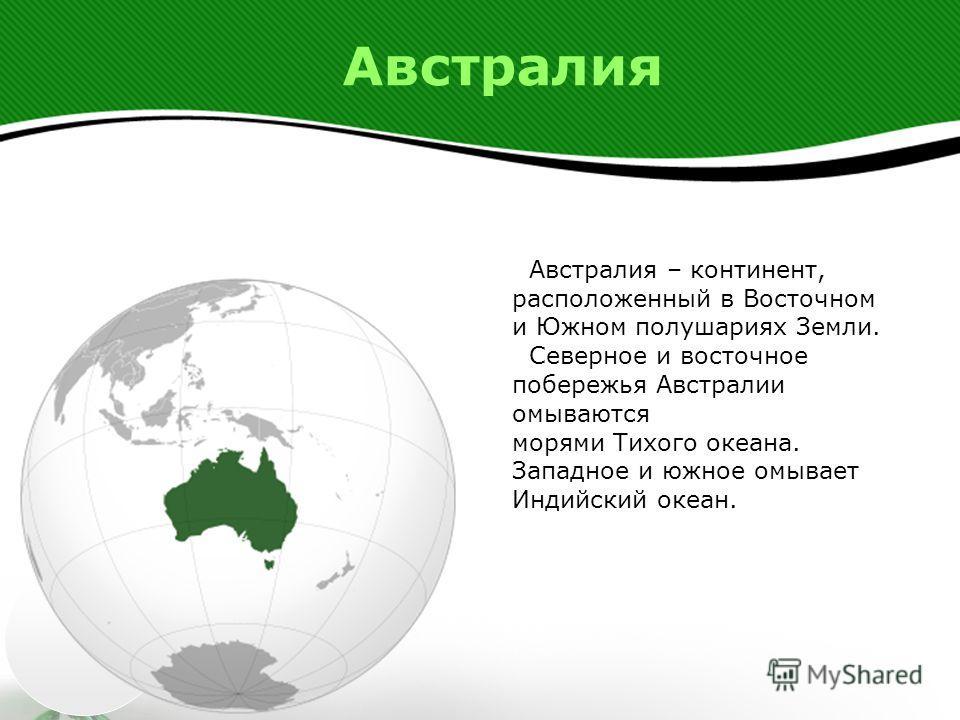 Австралия Австралия – континент, расположенный в Восточном и Южном полушариях Земли. Северное и восточное побережья Австралии омываются морями Тихого океана. Западное и южное омывает Индийский океан.
