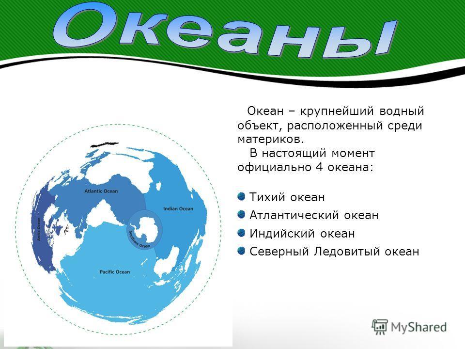 Океан – крупнейший водный объект, расположенный среди материков. В настоящий момент официально 4 океана: Тихий океан Атлантический океан Индийский океан Северный Ледовитый океан
