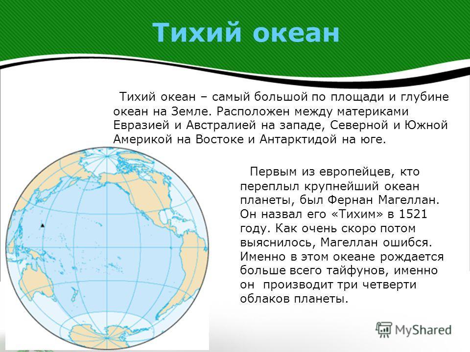 Тихий океан Тихий океан – самый большой по площади и глубине океан на Земле. Расположен между материками Евразией и Австралией на западе, Северной и Южной Америкой на Востоке и Антарктидой на юге. Первым из европейцев, кто переплыл крупнейший океан п