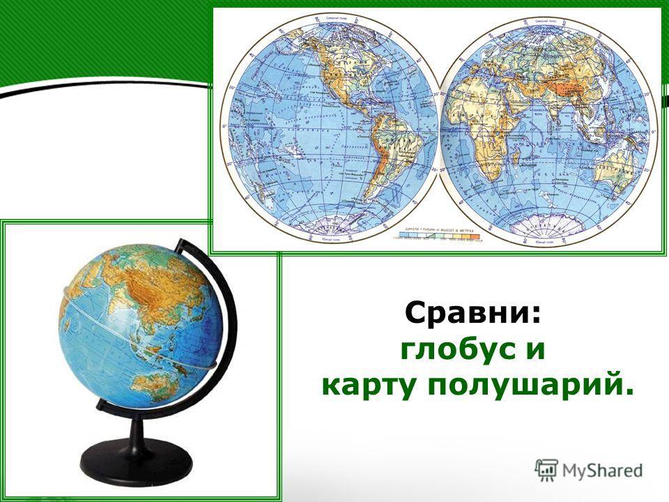 Сравни: глобус и карту полушарий.