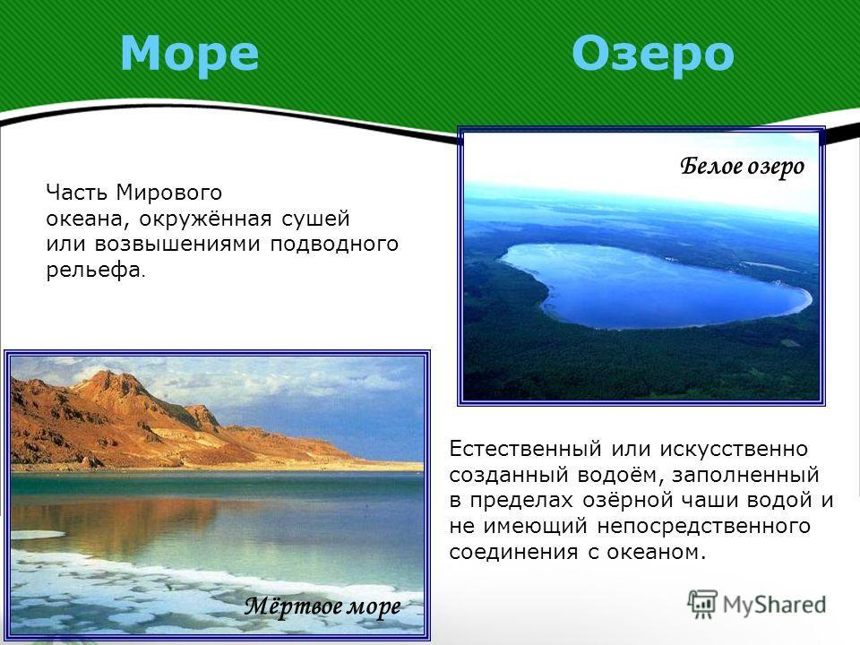 Море Озеро Естественный или искусственно созданный водоём, заполненный в пределах озёрной чаши водой и не имеющий непосредственного соединения с океаном. Часть Мирового океана, окружённая сушей или возвышениями подводного рельефа. Белое озеро Мёртвое