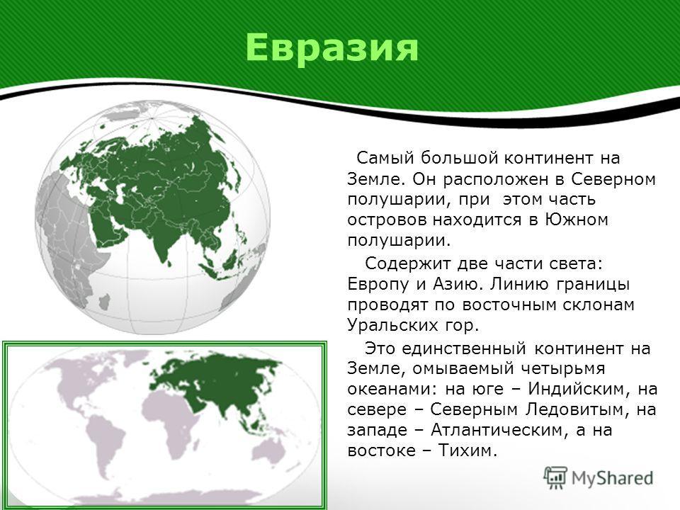 Евразия Самый большой континент на Земле. Он расположен в Северном полушарии, при этом часть островов находится в Южном полушарии. Содержит две части света: Европу и Азию. Линию границы проводят по восточным склонам Уральских гор. Это единственный ко