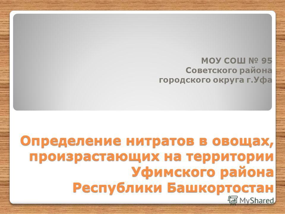 Определение нитратов в овощах, произрастающих на территории Уфимского района Республики Башкортостан МОУ СОШ 95 Советского района городского округа г.Уфа