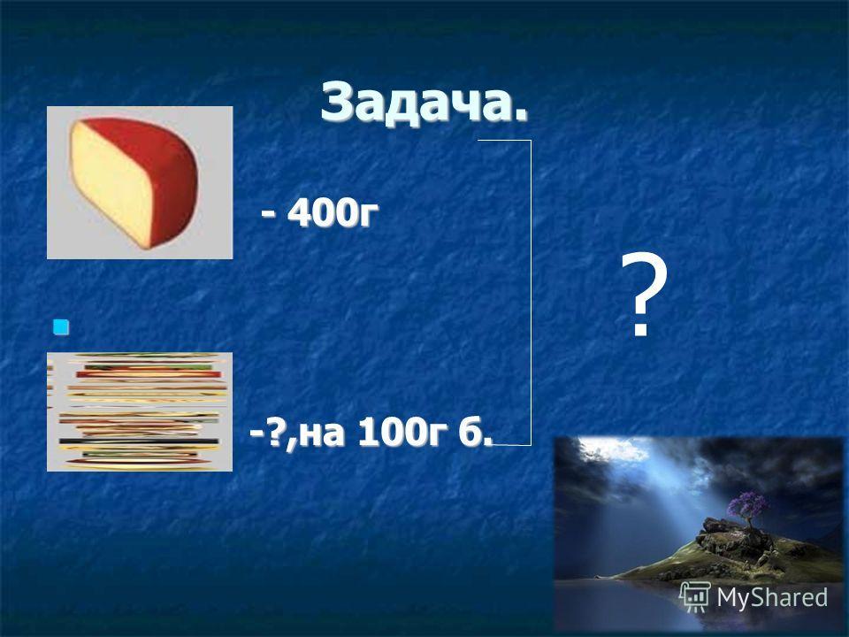 Задача. - 400г - 400г -?,на 100г б. -?,на 100г б. ?