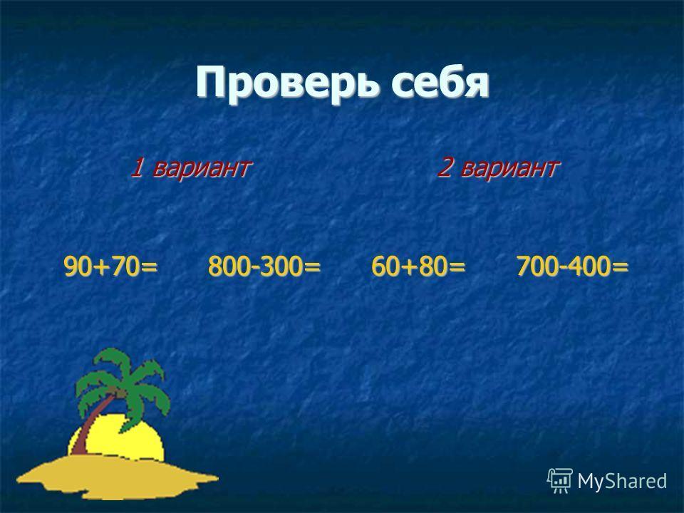 Проверь себя 1 вариант 2 вариант 90+70=800-300=60+80=700-400=