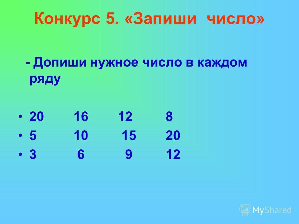 Конкурс 5. «Запиши число» - Допиши нужное число в каждом ряду 20 16 12 8 5 10 15 20 3 6 9 12